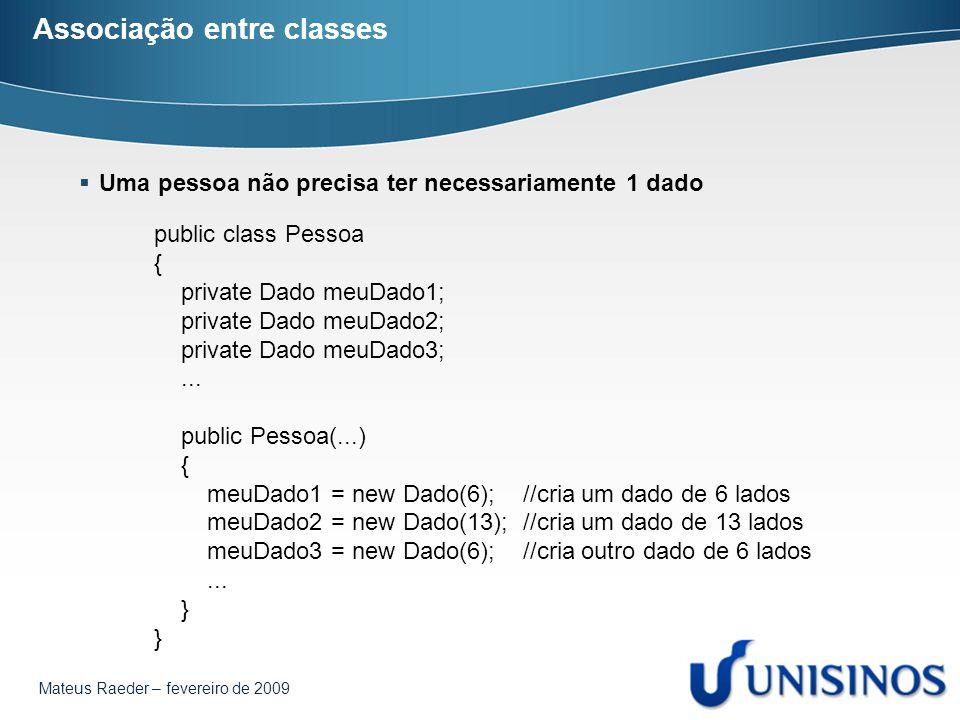 Mateus Raeder – fevereiro de 2009 Associação entre classes  Uma pessoa não precisa ter necessariamente 1 dado public class Pessoa { private Dado meuD