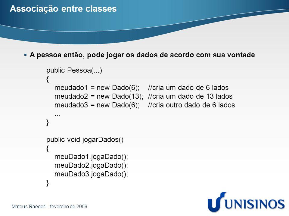 Mateus Raeder – fevereiro de 2009 Associação entre classes public Pessoa(...) { meudado1 = new Dado(6); //cria um dado de 6 lados meudado2 = new Dado(13); //cria um dado de 13 lados meudado3 = new Dado(6); //cria outro dado de 6 lados...