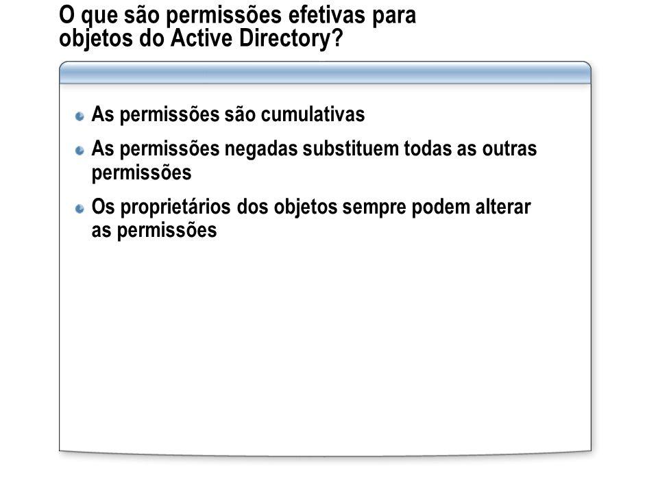 O que são permissões efetivas para objetos do Active Directory? As permissões são cumulativas As permissões negadas substituem todas as outras permiss