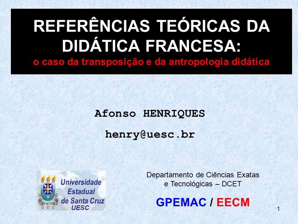 1 REFERÊNCIAS TEÓRICAS DA DIDÁTICA FRANCESA: o caso da transposição e da antropologia didática Afonso HENRIQUES henry@uesc.br UESC Departamento de Ciê