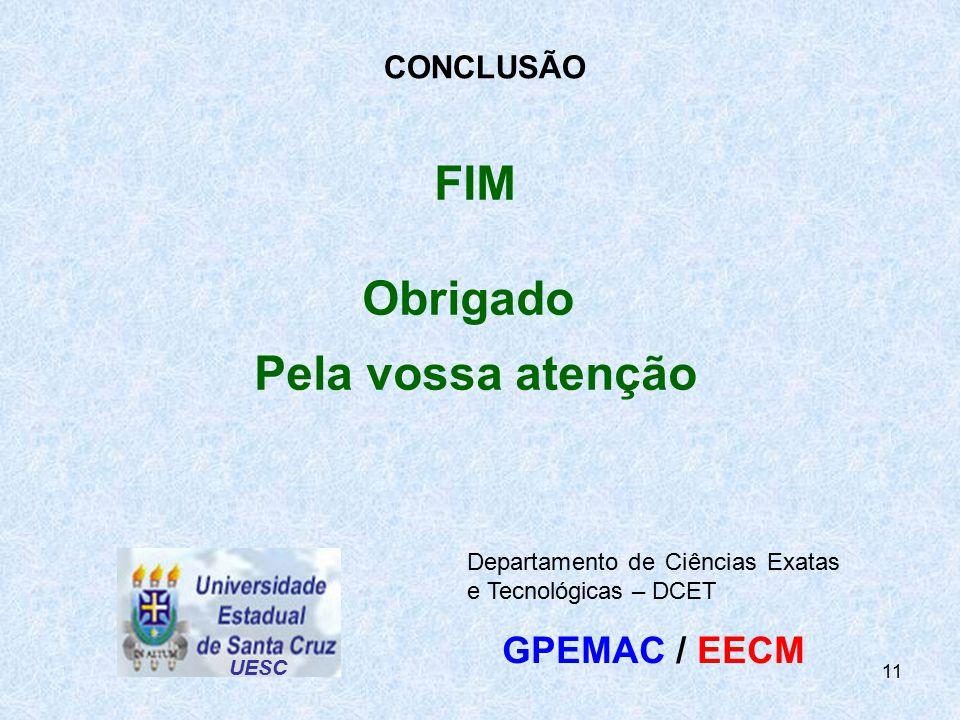 11 FIM Obrigado Pela vossa atenção UESC Departamento de Ciências Exatas e Tecnológicas – DCET GPEMAC / EECM CONCLUSÃO
