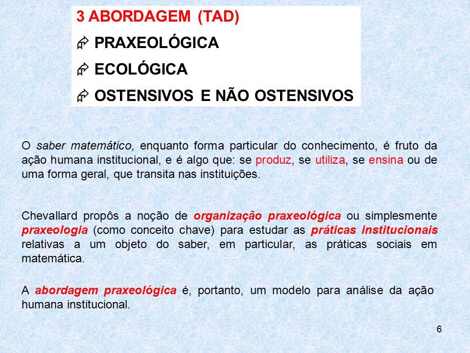 6 3 ABORDAGEM (TAD)  PRAXEOLÓGICA  ECOLÓGICA  OSTENSIVOS E NÃO OSTENSIVOS O saber matemático, enquanto forma particular do conhecimento, é fruto da
