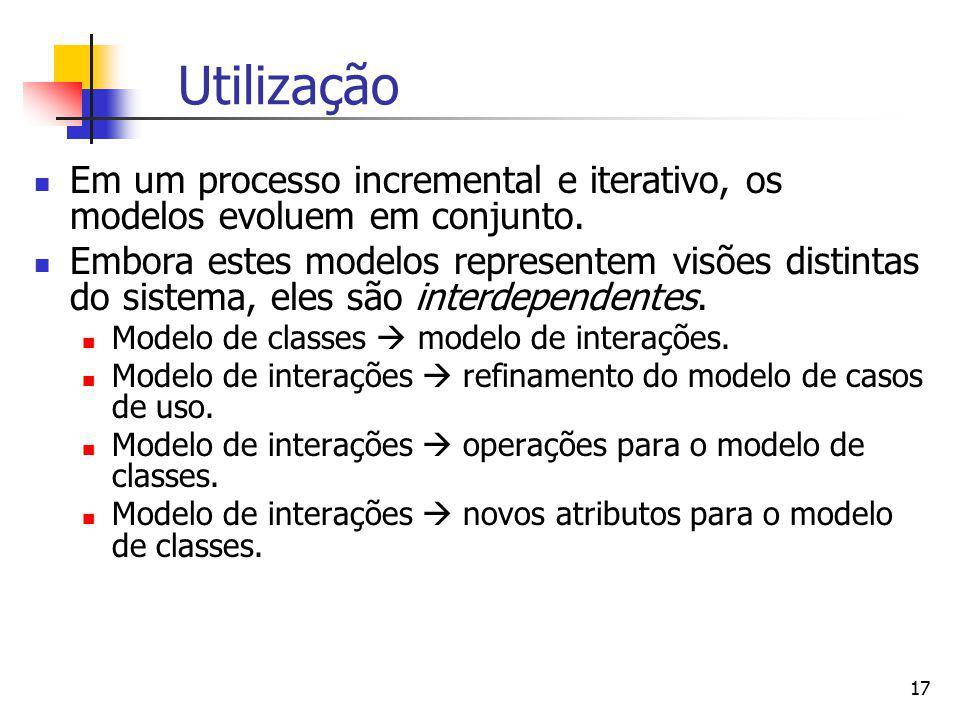 17 Utilização Em um processo incremental e iterativo, os modelos evoluem em conjunto. Embora estes modelos representem visões distintas do sistema, el