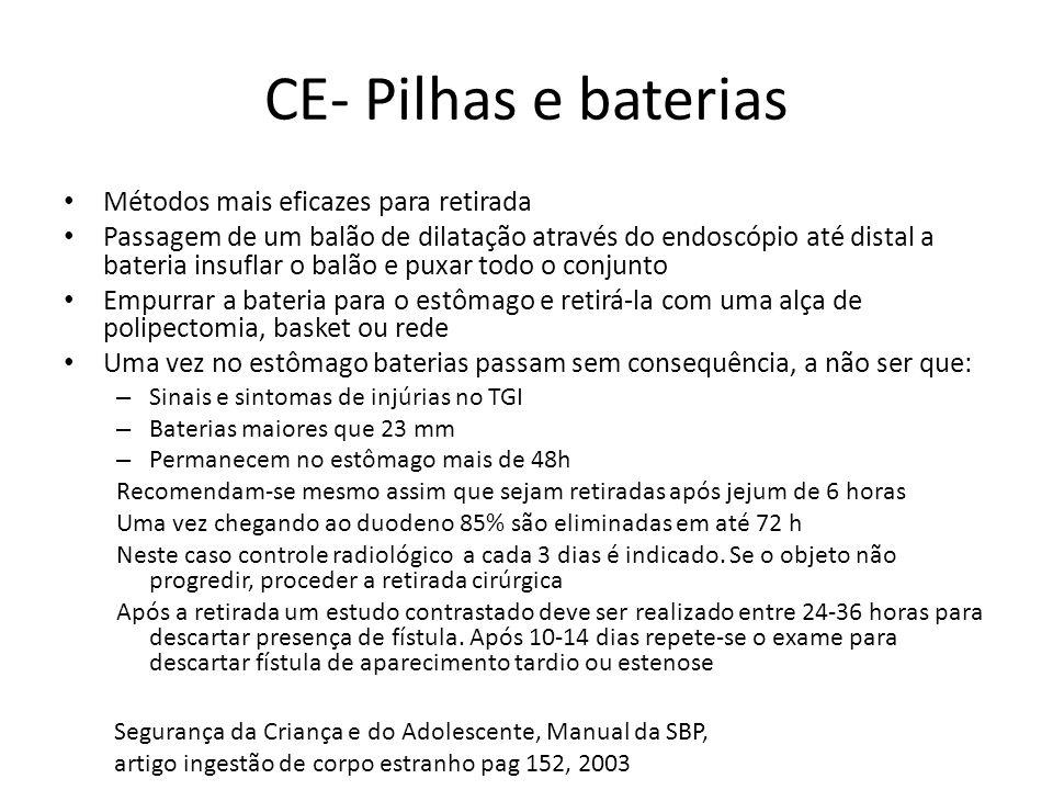 CE- Pilhas e baterias Métodos mais eficazes para retirada Passagem de um balão de dilatação através do endoscópio até distal a bateria insuflar o balão e puxar todo o conjunto Empurrar a bateria para o estômago e retirá-la com uma alça de polipectomia, basket ou rede Uma vez no estômago baterias passam sem consequência, a não ser que: – Sinais e sintomas de injúrias no TGI – Baterias maiores que 23 mm – Permanecem no estômago mais de 48h Recomendam-se mesmo assim que sejam retiradas após jejum de 6 horas Uma vez chegando ao duodeno 85% são eliminadas em até 72 h Neste caso controle radiológico a cada 3 dias é indicado.