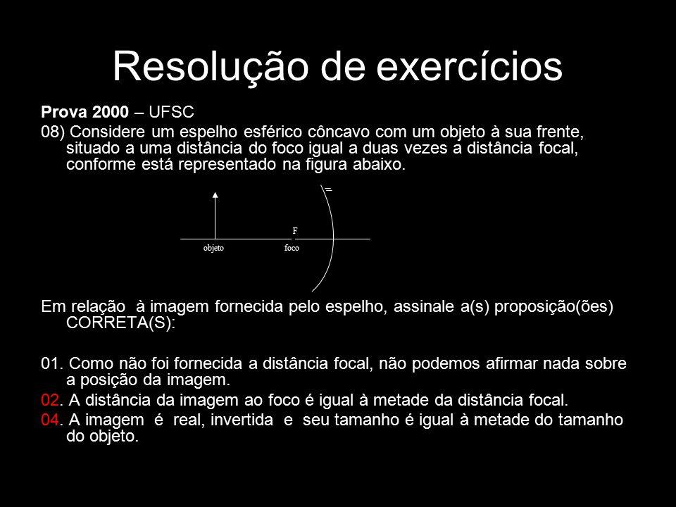 Resolução de exercícios Prova 2000 – UFSC 08) Considere um espelho esférico côncavo com um objeto à sua frente, situado a uma distância do foco igual