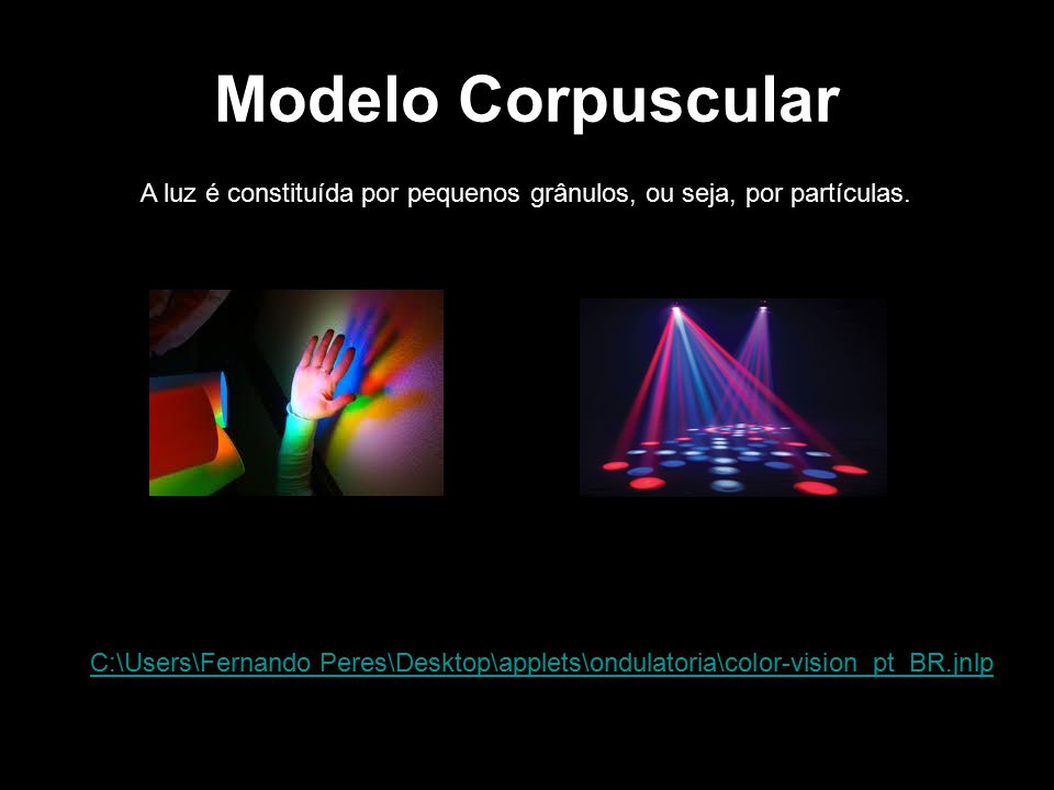 Modelo Corpuscular A luz é constituída por pequenos grânulos, ou seja, por partículas. C:\Users\Fernando Peres\Desktop\applets\ondulatoria\color-visio