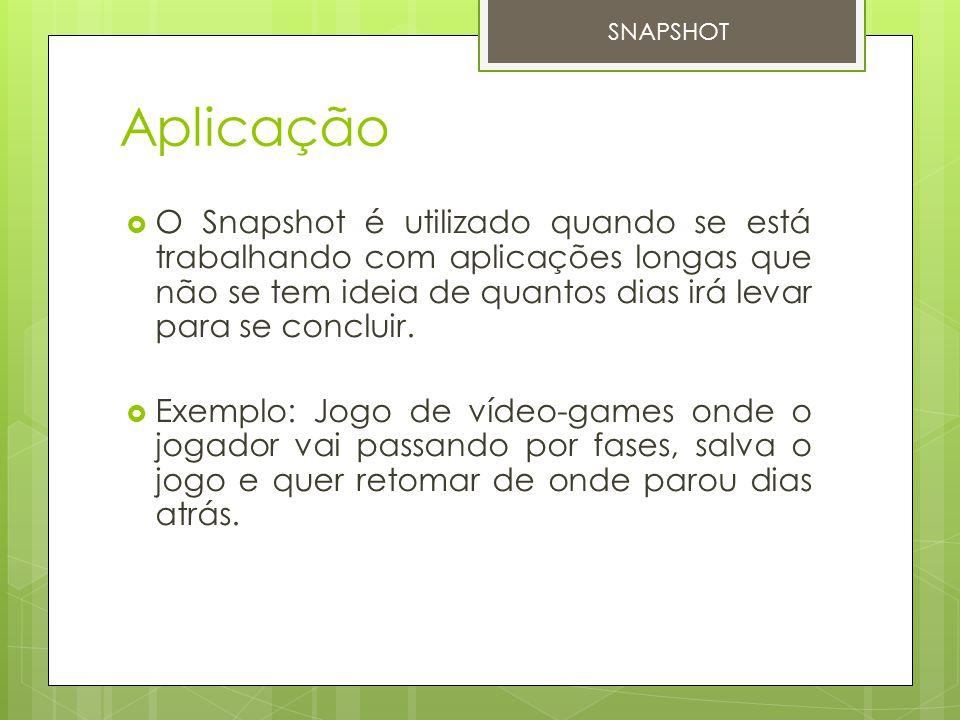 Aplicação  O Snapshot é utilizado quando se está trabalhando com aplicações longas que não se tem ideia de quantos dias irá levar para se concluir. 