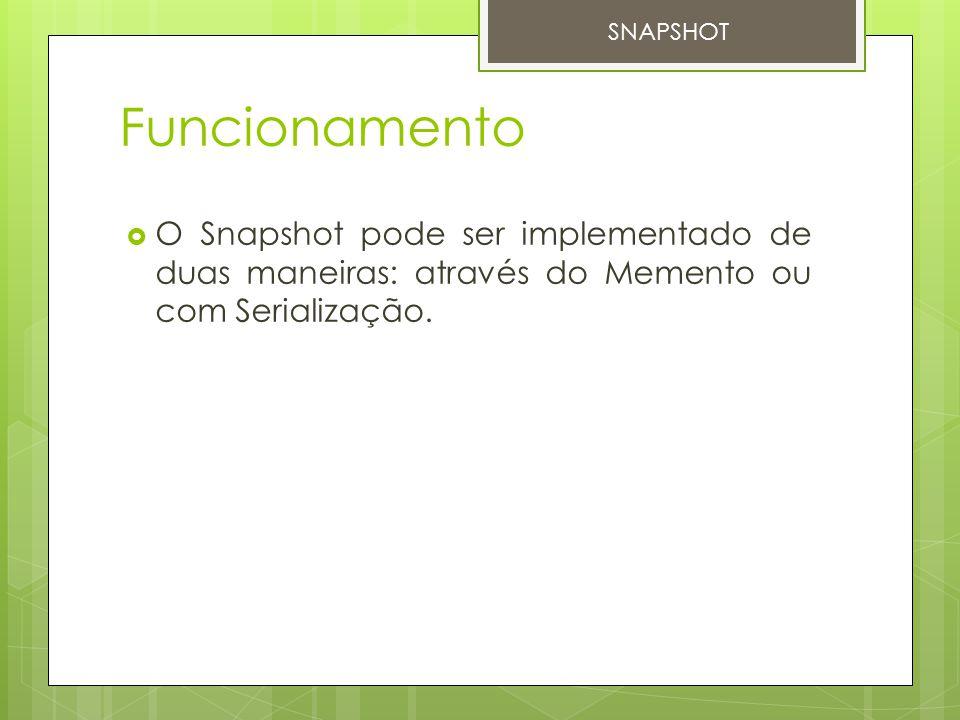 Funcionamento  O Snapshot pode ser implementado de duas maneiras: através do Memento ou com Serialização. SNAPSHOT