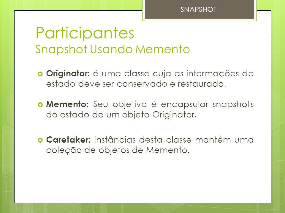Participantes Snapshot Usando Memento  Originator: é uma classe cuja as informações do estado deve ser conservado e restaurado.  Memento: Seu objeti
