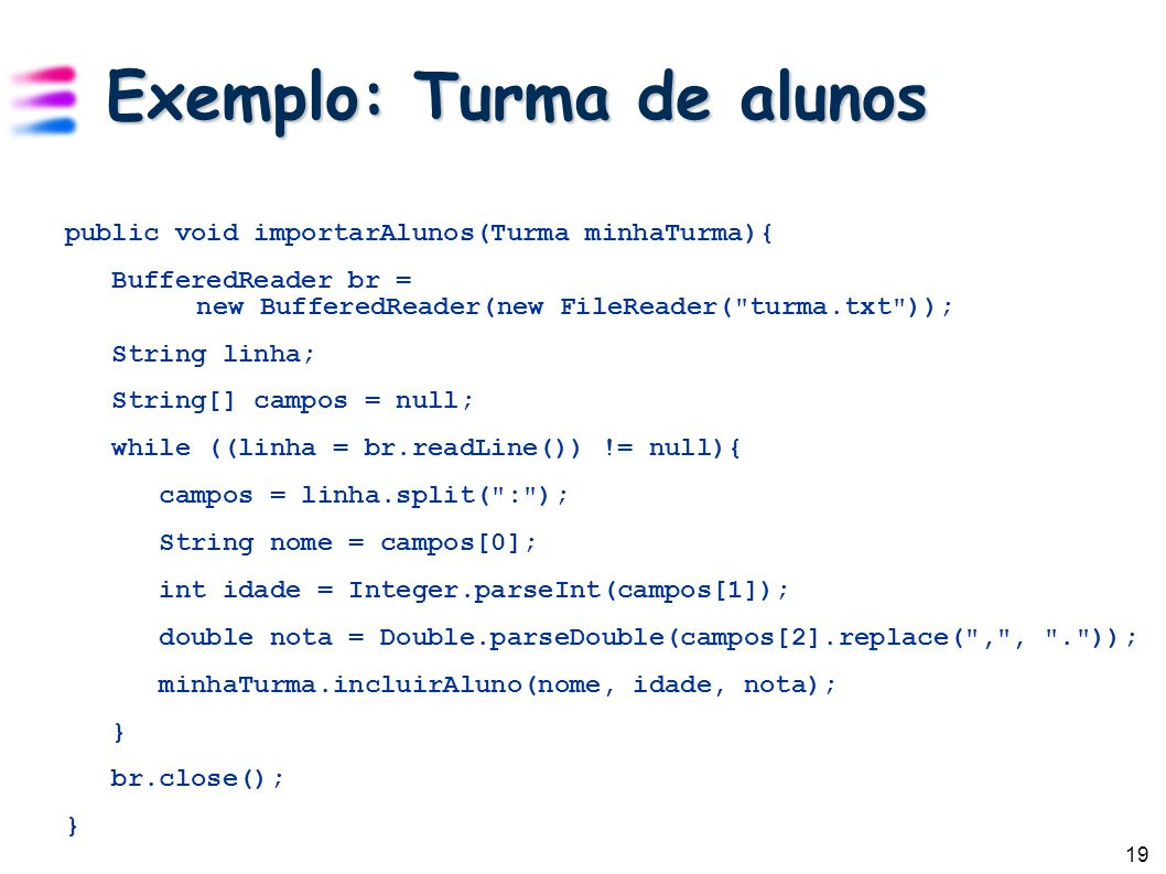 19 Exemplo: Turma de alunos public void importarAlunos(Turma minhaTurma){ BufferedReader br = new BufferedReader(new FileReader(