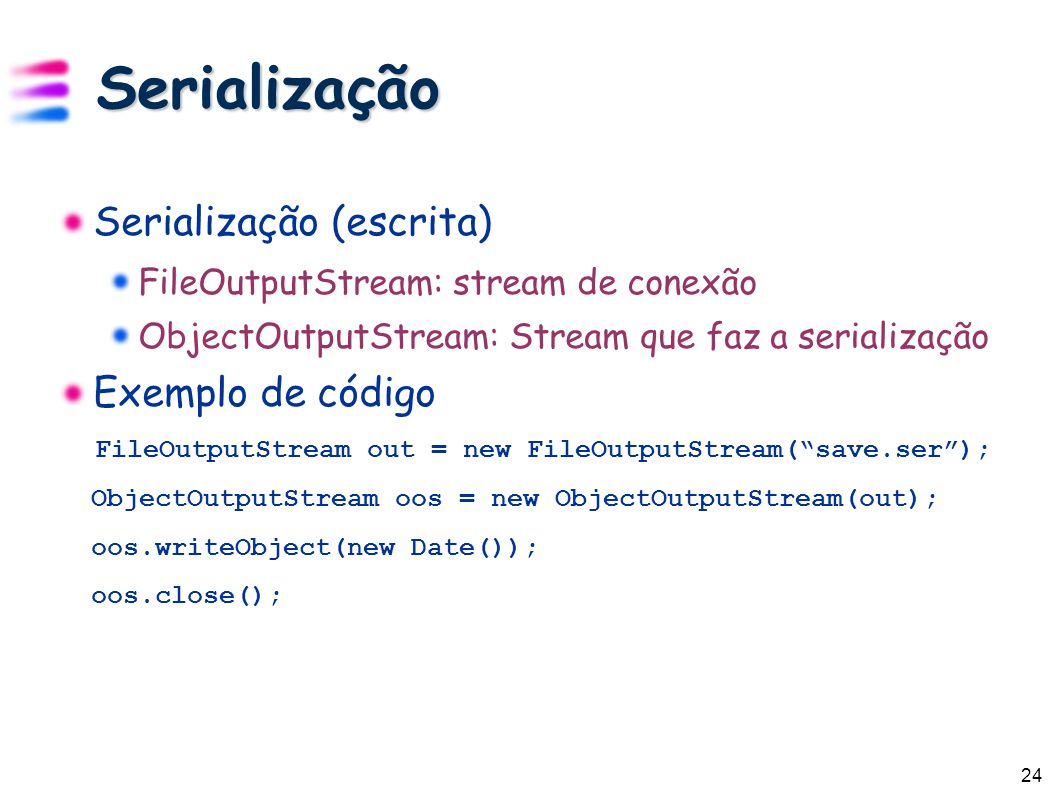 24 Serialização Serialização (escrita) FileOutputStream: stream de conexão ObjectOutputStream: Stream que faz a serialização Exemplo de código FileOutputStream out = new FileOutputStream( save.ser ); ObjectOutputStream oos = new ObjectOutputStream(out); oos.writeObject(new Date()); oos.close();