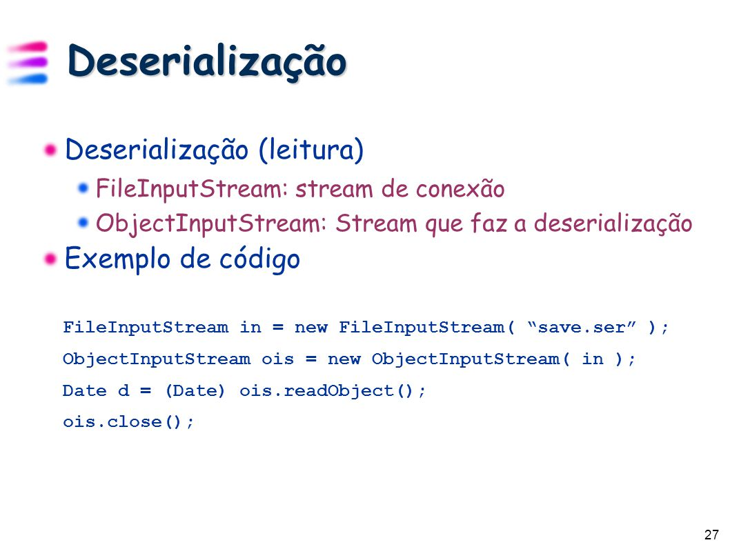27 Deserialização Deserialização (leitura) FileInputStream: stream de conexão ObjectInputStream: Stream que faz a deserialização Exemplo de código FileInputStream in = new FileInputStream( save.ser ); ObjectInputStream ois = new ObjectInputStream( in ); Date d = (Date) ois.readObject(); ois.close();