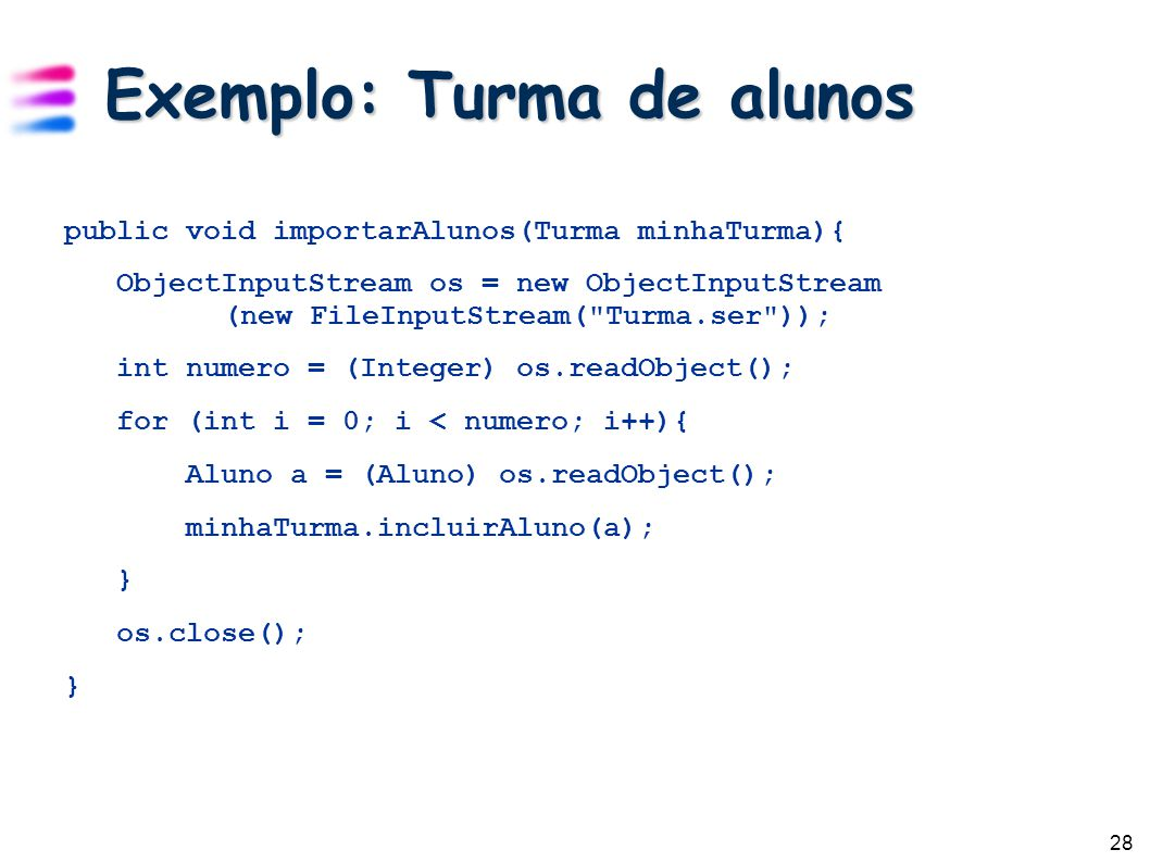 28 Exemplo: Turma de alunos public void importarAlunos(Turma minhaTurma){ ObjectInputStream os = new ObjectInputStream (new FileInputStream(