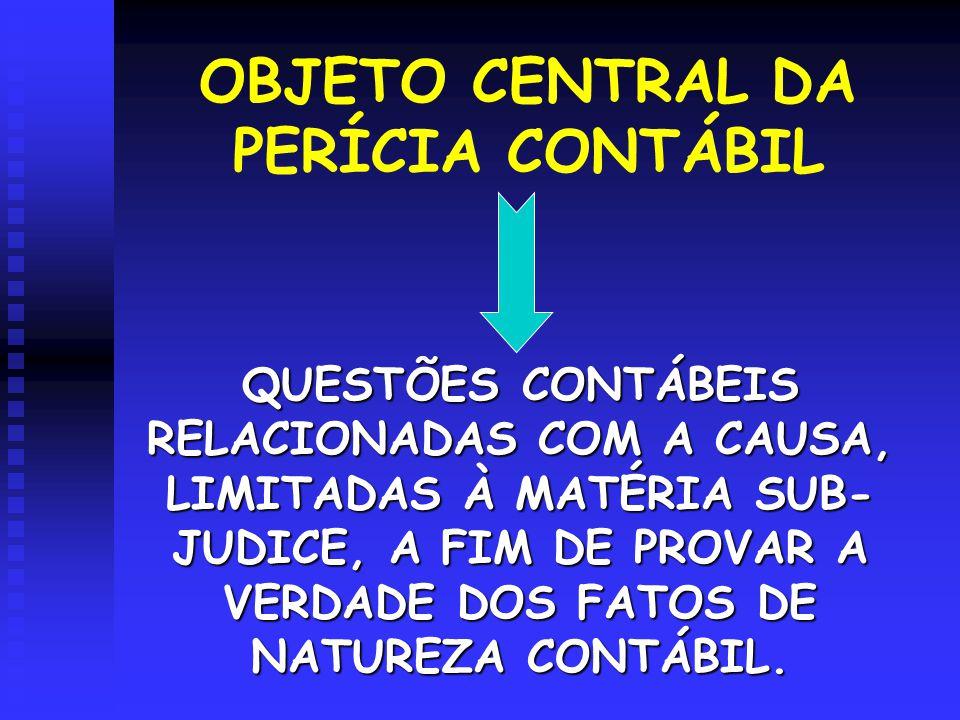 OBJETO CENTRAL DA PERÍCIA CONTÁBIL QUESTÕES CONTÁBEIS RELACIONADAS COM A CAUSA, LIMITADAS À MATÉRIA SUB- JUDICE, A FIM DE PROVAR A VERDADE DOS FATOS D