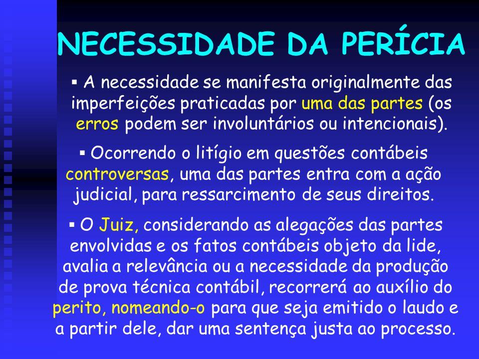 NECESSIDADE DA PERÍCIA  A necessidade se manifesta originalmente das imperfeições praticadas por uma das partes (os erros podem ser involuntários ou