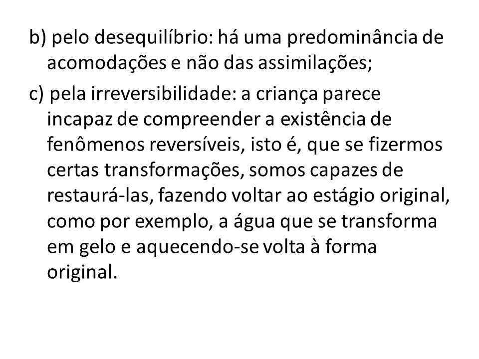 b) pelo desequilíbrio: há uma predominância de acomodações e não das assimilações; c) pela irreversibilidade: a criança parece incapaz de compreender