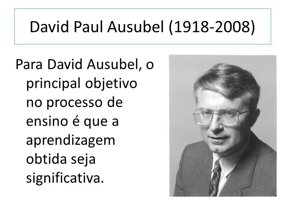 David Paul Ausubel (1918-2008) Para David Ausubel, o principal objetivo no processo de ensino é que a aprendizagem obtida seja significativa.