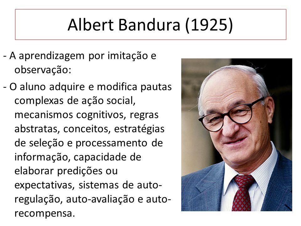 Albert Bandura (1925) - A aprendizagem por imitação e observação: - O aluno adquire e modifica pautas complexas de ação social, mecanismos cognitivos,