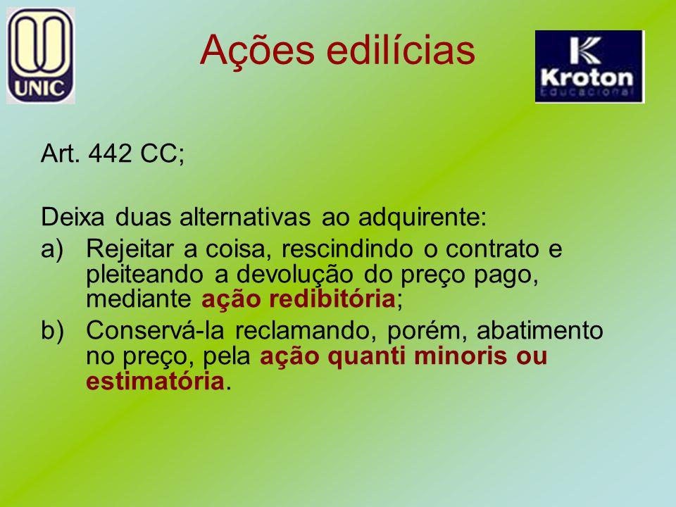 Ações edilícias Art. 442 CC; Deixa duas alternativas ao adquirente: a)Rejeitar a coisa, rescindindo o contrato e pleiteando a devolução do preço pago,