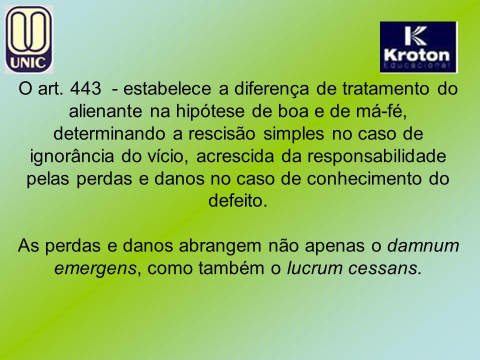 O art. 443 - estabelece a diferença de tratamento do alienante na hipótese de boa e de má-fé, determinando a rescisão simples no caso de ignorância do