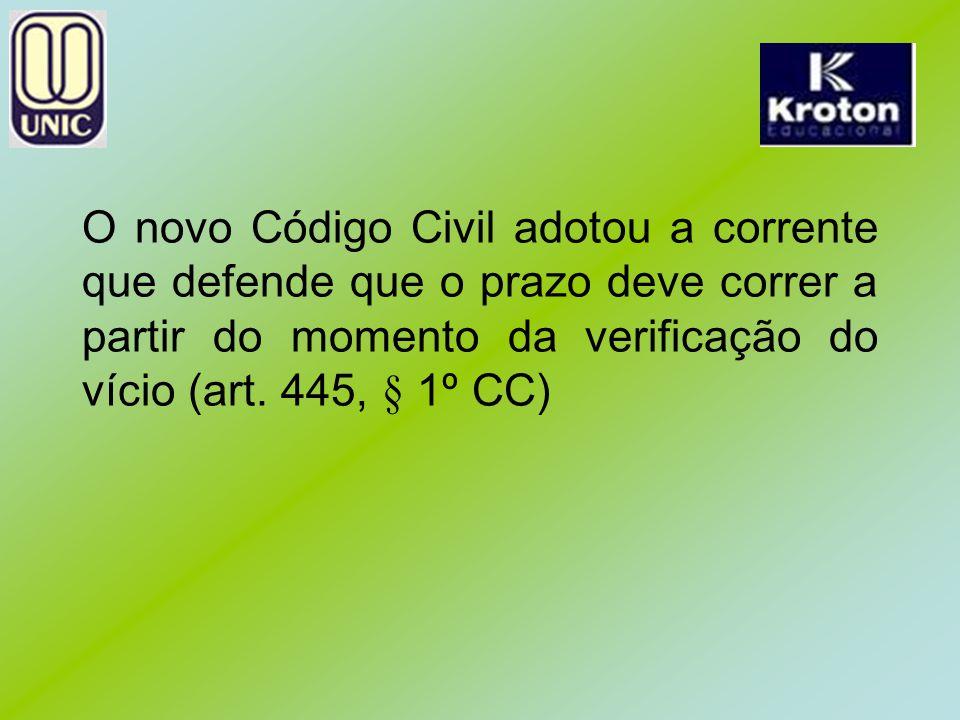 O novo Código Civil adotou a corrente que defende que o prazo deve correr a partir do momento da verificação do vício (art. 445, § 1º CC)