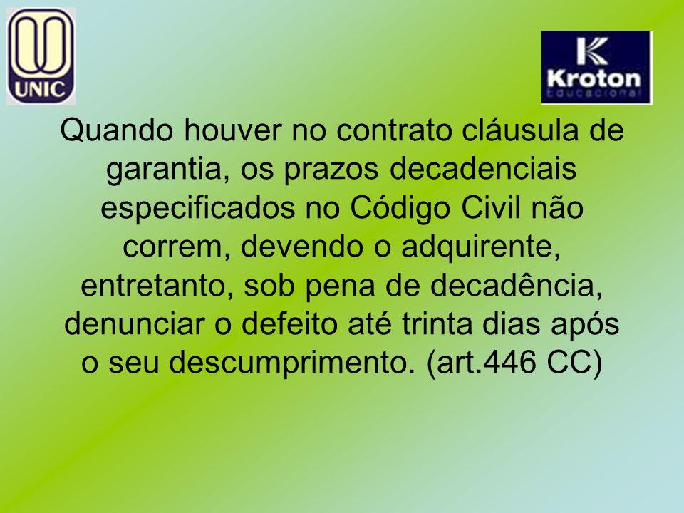 Quando houver no contrato cláusula de garantia, os prazos decadenciais especificados no Código Civil não correm, devendo o adquirente, entretanto, sob