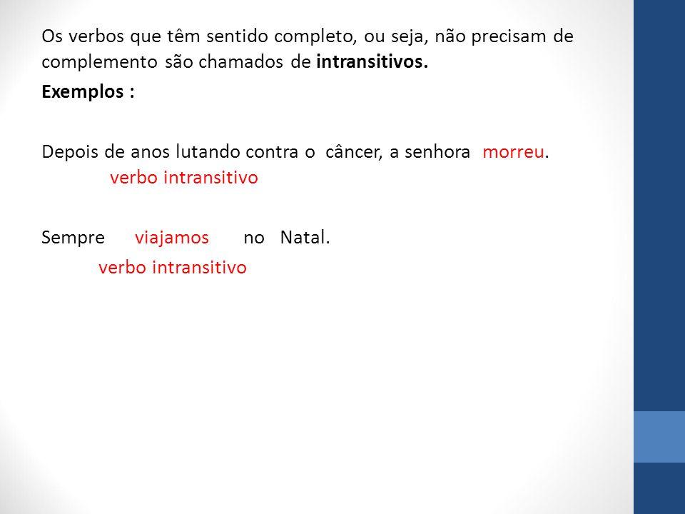 Os verbos que têm sentido completo, ou seja, não precisam de complemento são chamados de intransitivos.
