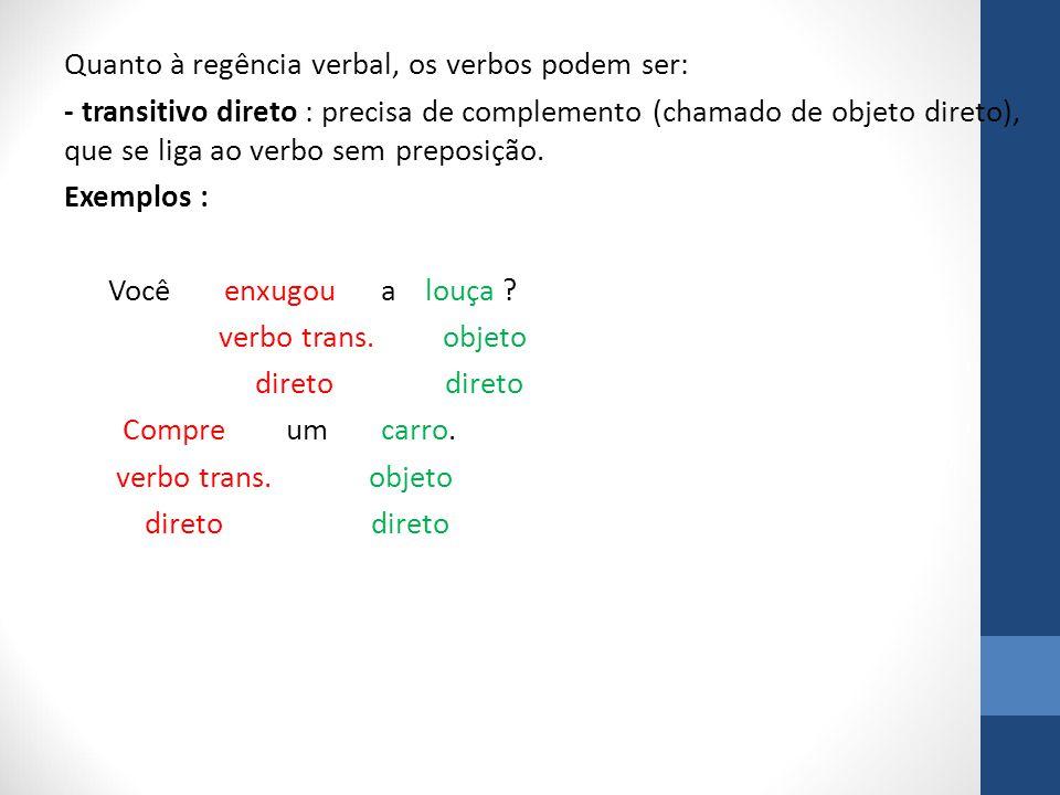 Quanto à regência verbal, os verbos podem ser: - transitivo direto : precisa de complemento (chamado de objeto direto), que se liga ao verbo sem preposição.
