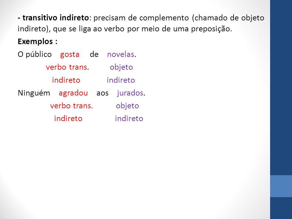 - transitivo indireto: precisam de complemento (chamado de objeto indireto), que se liga ao verbo por meio de uma preposição.