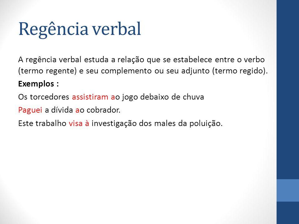 Regência verbal A regência verbal estuda a relação que se estabelece entre o verbo (termo regente) e seu complemento ou seu adjunto (termo regido).