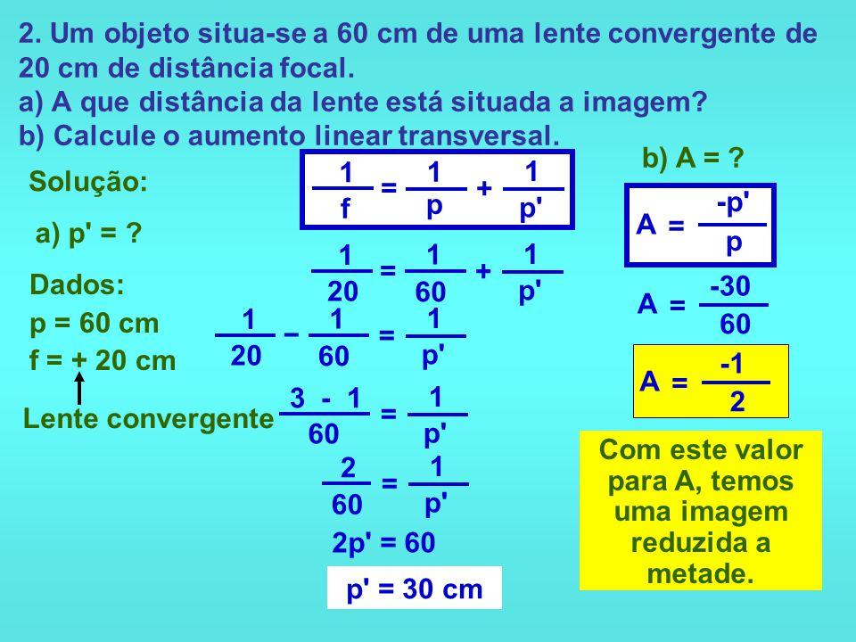 1. Uma lente delgada convergente possui distância focal igual a 20 cm. Um objeto posicionado no eixo da lente tem a sua imagem virtual situada a 5 cm