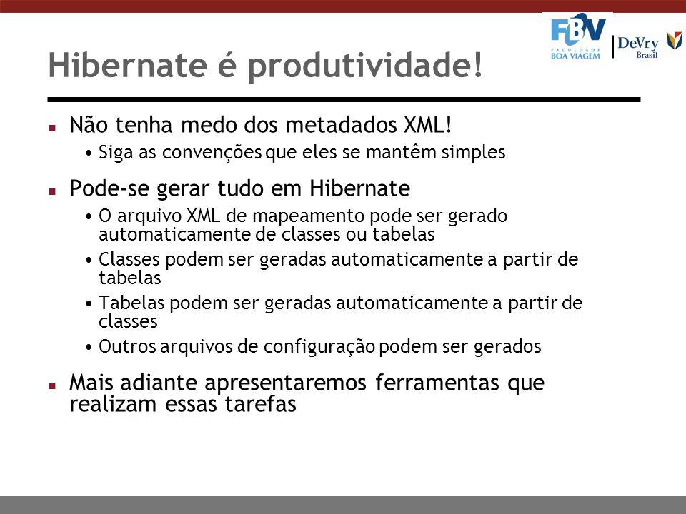 Hibernate é produtividade! n Não tenha medo dos metadados XML! Siga as convenções que eles se mantêm simples n Pode-se gerar tudo em Hibernate O arqui