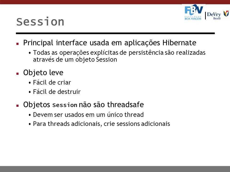 Session n Principal interface usada em aplicações Hibernate Todas as operações explícitas de persistência são realizadas através de um objeto Session n Objeto leve Fácil de criar Fácil de destruir Objetos Session não são threadsafe Devem ser usados em um único thread Para threads adicionais, crie sessions adicionais
