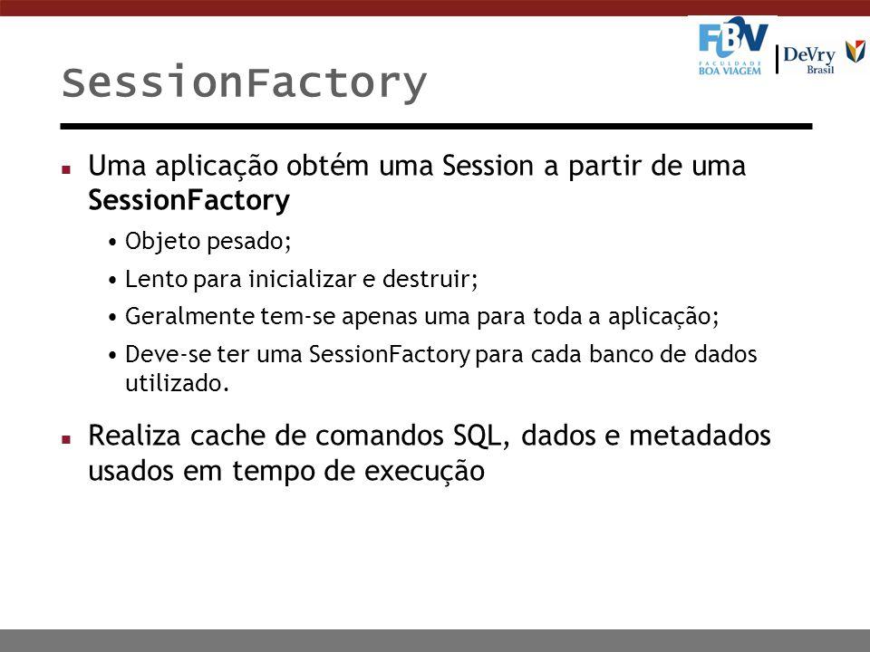 SessionFactory n Uma aplicação obtém uma Session a partir de uma SessionFactory Objeto pesado; Lento para inicializar e destruir; Geralmente tem-se apenas uma para toda a aplicação; Deve-se ter uma SessionFactory para cada banco de dados utilizado.