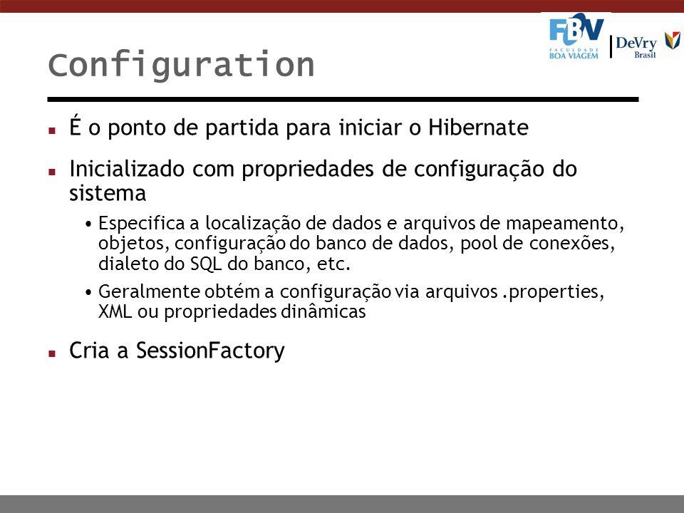Configuration n É o ponto de partida para iniciar o Hibernate n Inicializado com propriedades de configuração do sistema Especifica a localização de dados e arquivos de mapeamento, objetos, configuração do banco de dados, pool de conexões, dialeto do SQL do banco, etc.