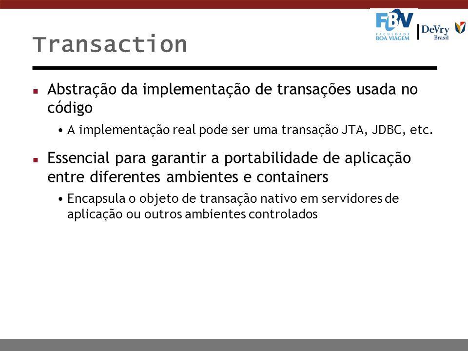Transaction n Abstração da implementação de transações usada no código A implementação real pode ser uma transação JTA, JDBC, etc. n Essencial para ga