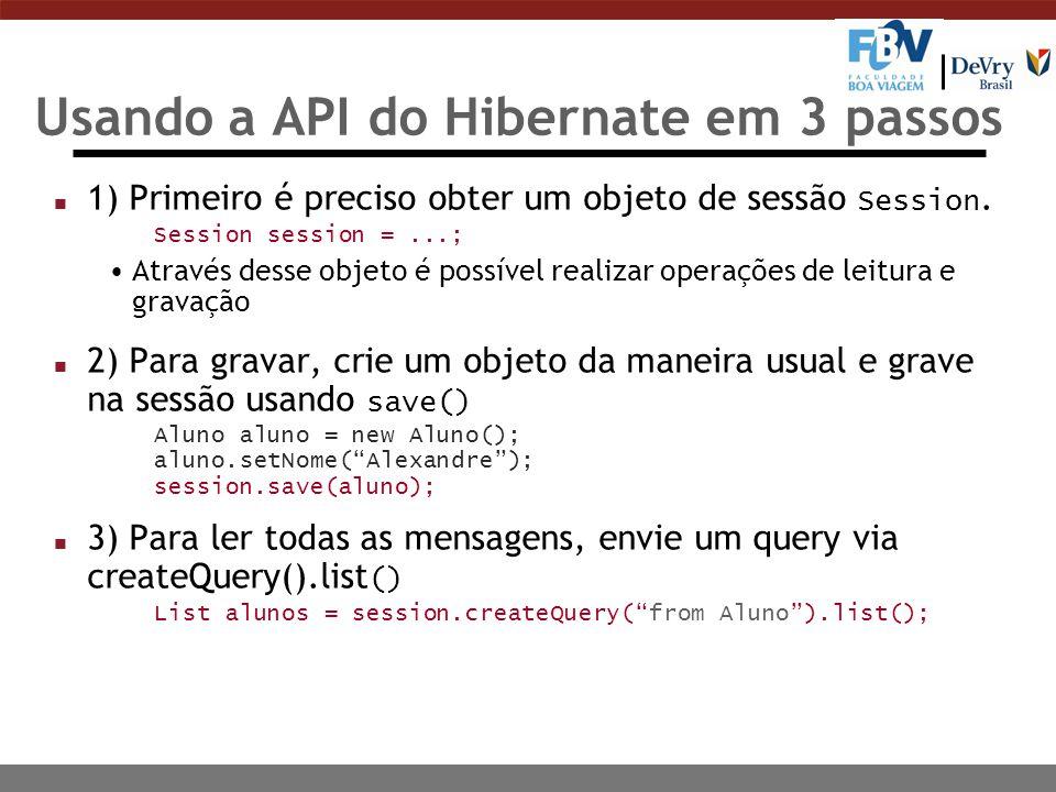 Usando a API do Hibernate em 3 passos 1) Primeiro é preciso obter um objeto de sessão Session. Session session =...; Através desse objeto é possível r