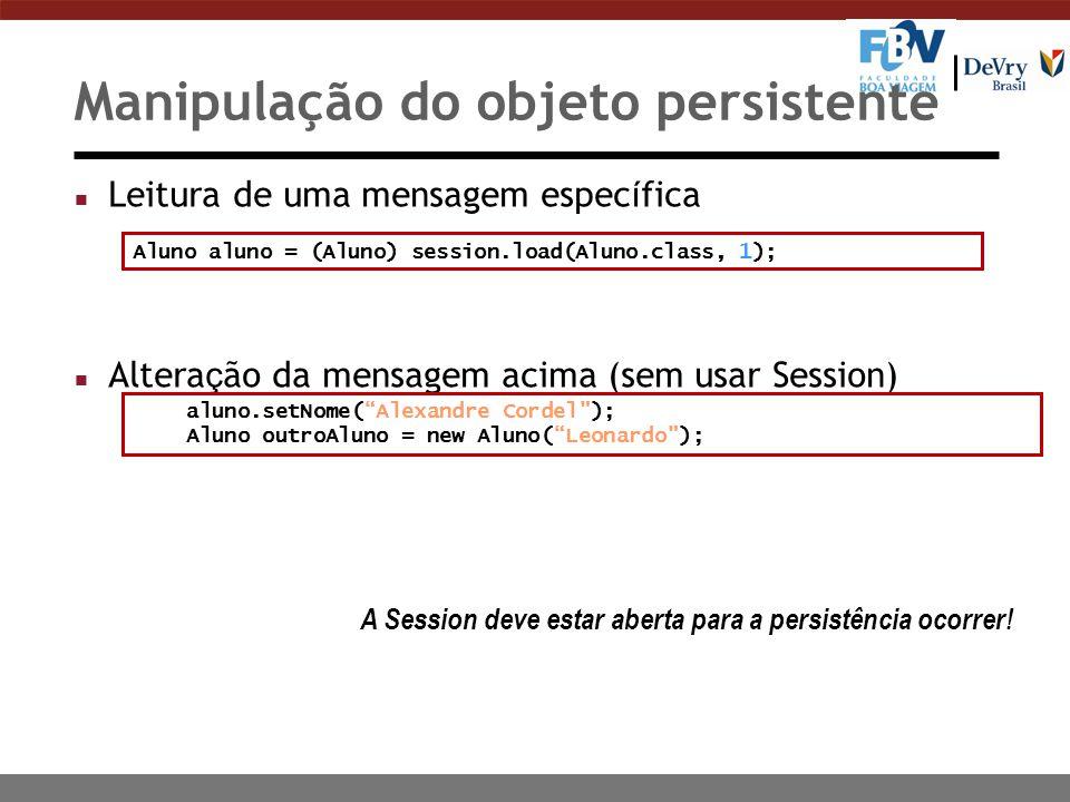 Manipulação do objeto persistente Leitura de uma mensagem espec í fica Altera ç ão da mensagem acima (sem usar Session) Aluno aluno = (Aluno) session.load(Aluno.class, 1); aluno.setNome( Alexandre Cordel ); Aluno outroAluno = new Aluno( Leonardo ); A Session deve estar aberta para a persistência ocorrer!
