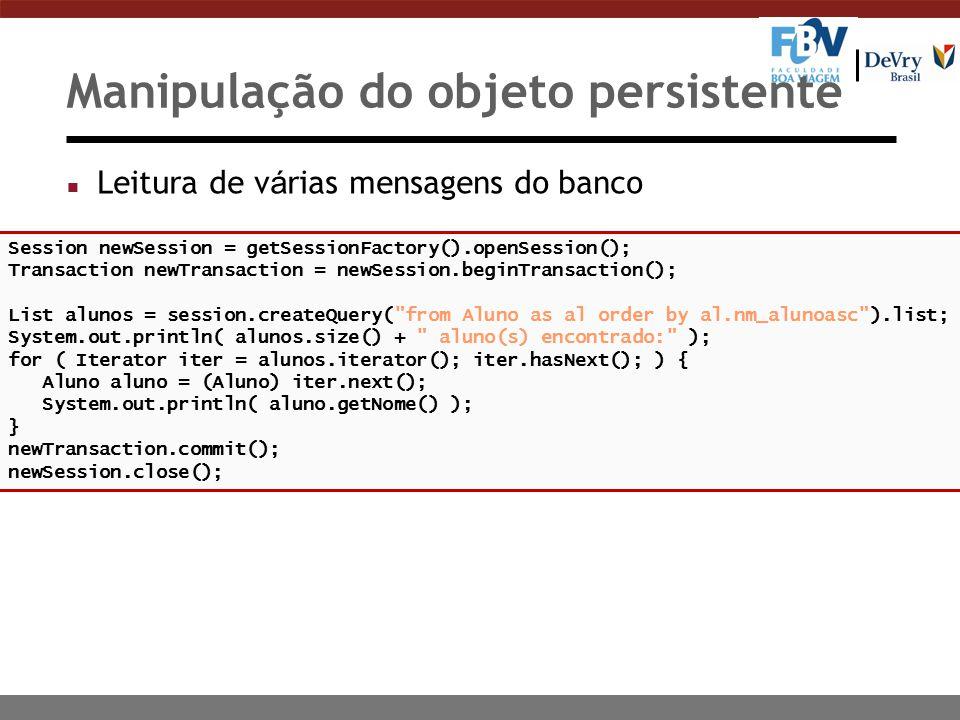 Manipulação do objeto persistente Leitura de v á rias mensagens do banco Session newSession = getSessionFactory().openSession(); Transaction newTransaction = newSession.beginTransaction(); List alunos = session.createQuery( from Aluno as al order by al.nm_alunoasc ).list; System.out.println( alunos.size() + aluno(s) encontrado: ); for ( Iterator iter = alunos.iterator(); iter.hasNext(); ) { Aluno aluno = (Aluno) iter.next(); System.out.println( aluno.getNome() ); } newTransaction.commit(); newSession.close();