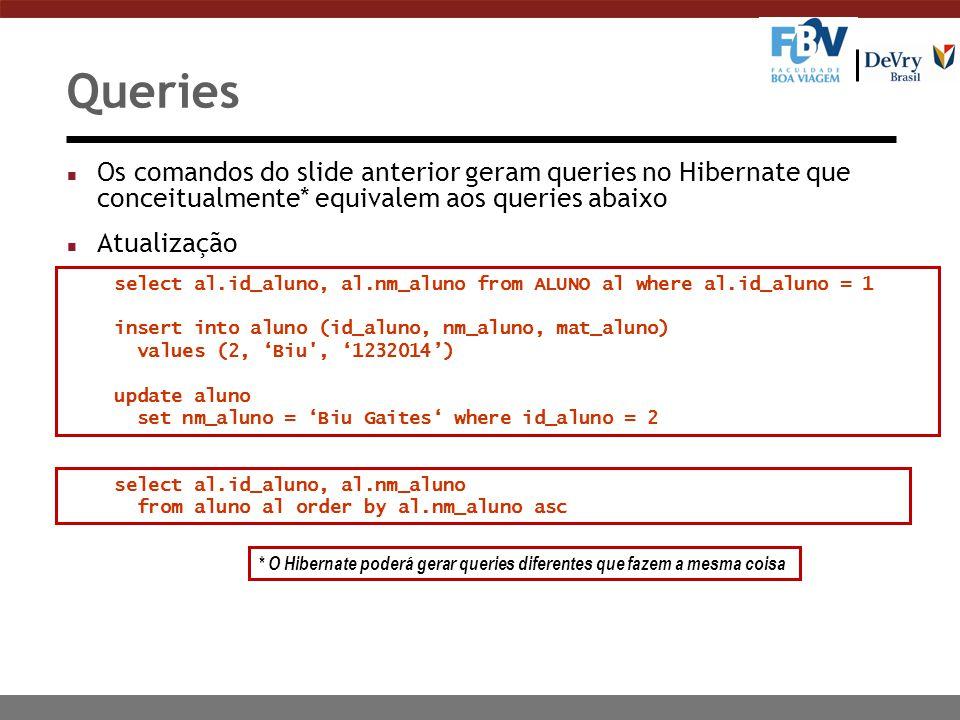 Queries n Os comandos do slide anterior geram queries no Hibernate que conceitualmente* equivalem aos queries abaixo n Atualização * O Hibernate poderá gerar queries diferentes que fazem a mesma coisa select al.id_aluno, al.nm_aluno from ALUNO al where al.id_aluno = 1 insert into aluno (id_aluno, nm_aluno, mat_aluno) values (2, 'Biu , '1232014') update aluno set nm_aluno = 'Biu Gaites' where id_aluno = 2 select al.id_aluno, al.nm_aluno from aluno al order by al.nm_aluno asc