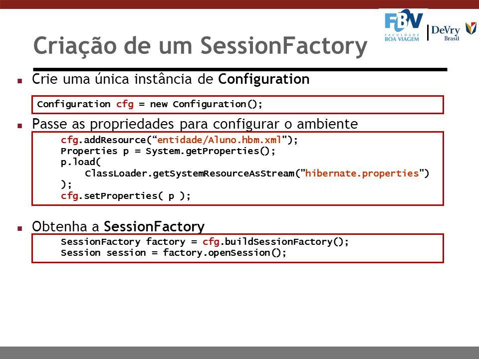 Criação de um SessionFactory n Crie uma única instância de Configuration n Passe as propriedades para configurar o ambiente n Obtenha a SessionFactory cfg.addResource( entidade/Aluno.hbm.xml ); Properties p = System.getProperties(); p.load( ClassLoader.getSystemResourceAsStream( hibernate.properties ) ); cfg.setProperties( p ); SessionFactory factory = cfg.buildSessionFactory(); Session session = factory.openSession(); Configuration cfg = new Configuration();