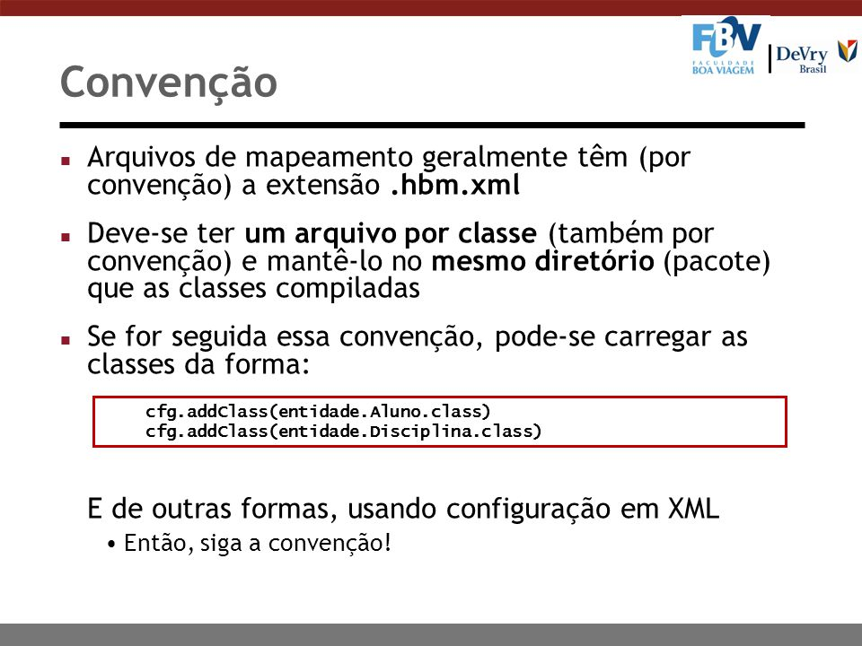 Convenção n Arquivos de mapeamento geralmente têm (por convenção) a extensão.hbm.xml n Deve-se ter um arquivo por classe (também por convenção) e mantê-lo no mesmo diretório (pacote) que as classes compiladas n Se for seguida essa convenção, pode-se carregar as classes da forma: E de outras formas, usando configuração em XML Então, siga a convenção.