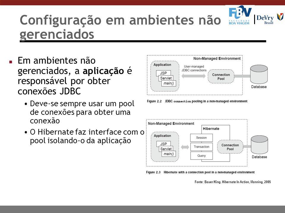 Configuração em ambientes não gerenciados n Em ambientes não gerenciados, a aplicação é responsável por obter conexões JDBC Deve-se sempre usar um pool de conexões para obter uma conexão O Hibernate faz interface com o pool isolando-o da aplicação Fonte: Bauer/King.