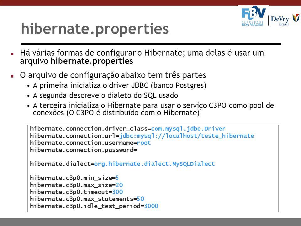 hibernate.properties n Há várias formas de configurar o Hibernate; uma delas é usar um arquivo hibernate.properties n O arquivo de configuração abaixo tem três partes A primeira inicializa o driver JDBC (banco Postgres) A segunda descreve o dialeto do SQL usado A terceira inicializa o Hibernate para usar o serviço C3PO como pool de conexões (O C3PO é distribuído com o Hibernate) hibernate.connection.driver_class=com.mysql.jdbc.Driver hibernate.connection.url=jdbc:mysql://localhost/teste_hibernate hibernate.connection.username=root hibernate.connection.password= hibernate.dialect=org.hibernate.dialect.MySQLDialect hibernate.c3p0.min_size=5 hibernate.c3p0.max_size=20 hibernate.c3p0.timeout=300 hibernate.c3p0.max_statements=50 hibernate.c3p0.idle_test_period=3000
