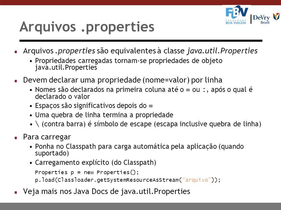 Arquivos.properties n Arquivos.properties são equivalentes à classe java.util.Properties Propriedades carregadas tornam-se propriedades de objeto java.util.Properties n Devem declarar uma propriedade (nome=valor) por linha Nomes são declarados na primeira coluna até o = ou :, após o qual é declarado o valor Espaços são significativos depois do = Uma quebra de linha termina a propriedade \ (contra barra) é símbolo de escape (escapa inclusive quebra de linha) n Para carregar Ponha no Classpath para carga automática pela aplicação (quando suportado) Carregamento explícito (do Classpath) Properties p = new Properties(); p.load(Classloader.getSystemResourceAsStream( arquivo )); n Veja mais nos Java Docs de java.util.Properties