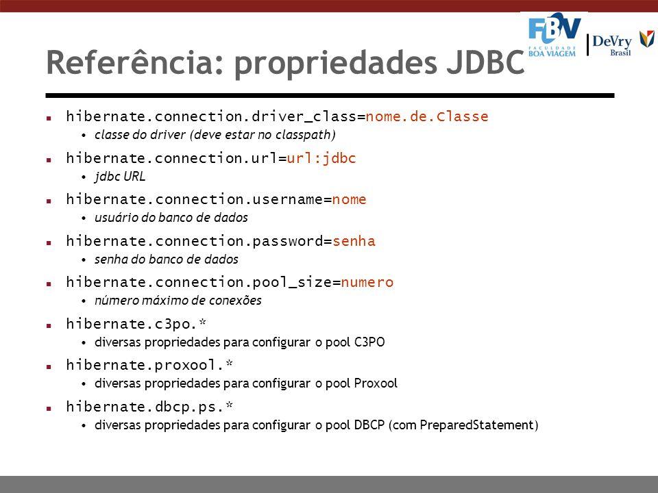 Referência: propriedades JDBC n hibernate.connection.driver_class=nome.de.Classe classe do driver (deve estar no classpath) n hibernate.connection.url=url:jdbc jdbc URL hibernate.connection.username=nome usuário do banco de dados hibernate.connection.password=senha senha do banco de dados hibernate.connection.pool_size=numero número máximo de conexões n hibernate.c3po.* diversas propriedades para configurar o pool C3PO n hibernate.proxool.* diversas propriedades para configurar o pool Proxool n hibernate.dbcp.ps.* diversas propriedades para configurar o pool DBCP (com PreparedStatement)