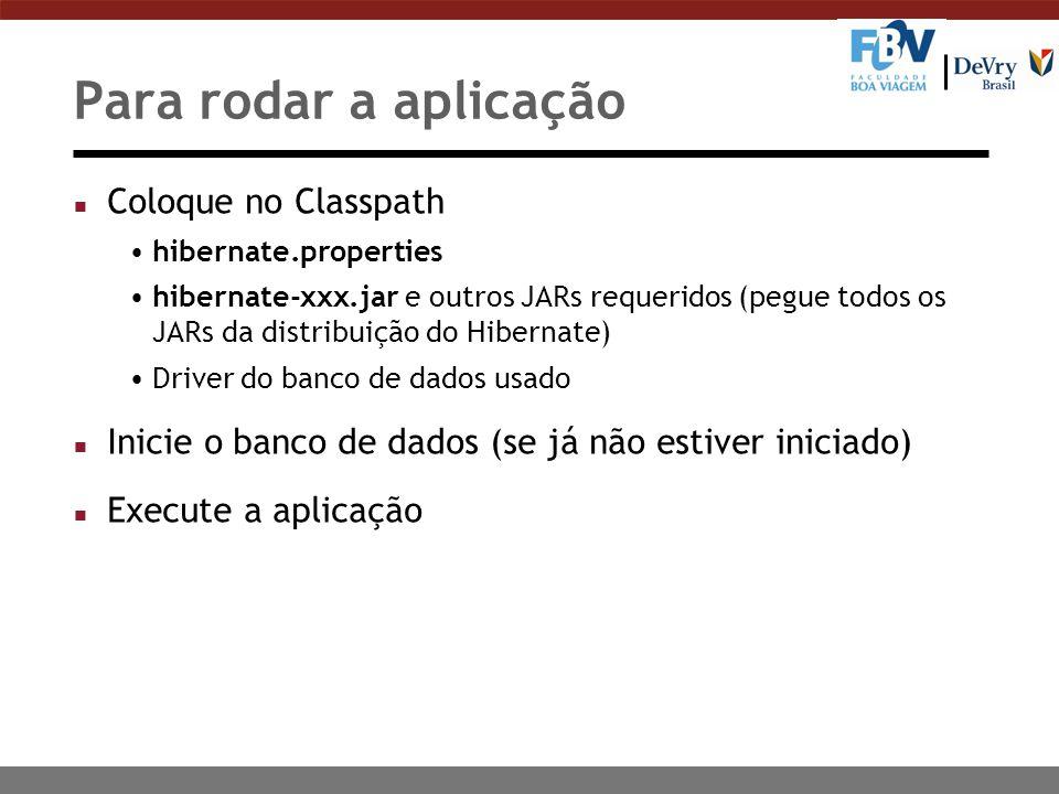 Para rodar a aplicação n Coloque no Classpath hibernate.properties hibernate-xxx.jar e outros JARs requeridos (pegue todos os JARs da distribuição do