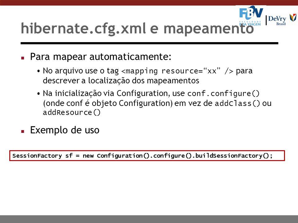 hibernate.cfg.xml e mapeamento n Para mapear automaticamente: No arquivo use o tag para descrever a localização dos mapeamentos Na inicialização via Configuration, use conf.configure() (onde conf é objeto Configuration) em vez de addClass() ou addResource() n Exemplo de uso SessionFactory sf = new Configuration().configure().buildSessionFactory();