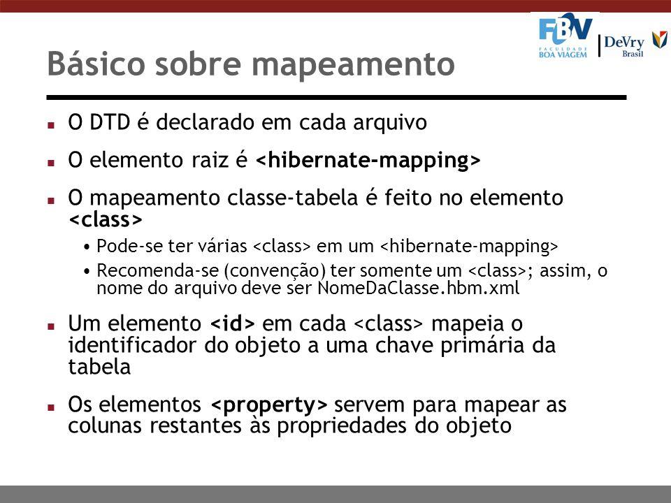 Básico sobre mapeamento n O DTD é declarado em cada arquivo n O elemento raiz é n O mapeamento classe-tabela é feito no elemento Pode-se ter várias em um Recomenda-se (convenção) ter somente um ; assim, o nome do arquivo deve ser NomeDaClasse.hbm.xml n Um elemento em cada mapeia o identificador do objeto a uma chave primária da tabela n Os elementos servem para mapear as colunas restantes às propriedades do objeto