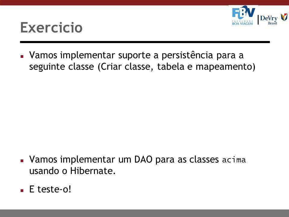 Exercicio n Vamos implementar suporte a persistência para a seguinte classe (Criar classe, tabela e mapeamento) Vamos implementar um DAO para as classes acima usando o Hibernate.